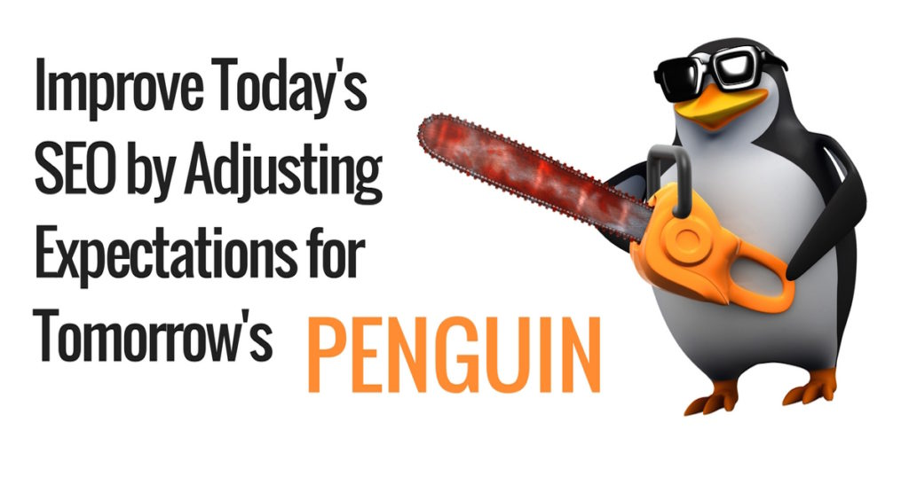 Improve Today's SEO by Adjusting Expectations for Tomorrow's Penguin